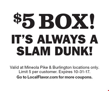 $5 box! It's always a slam dunk! Valid at Mineola Pike & Burlington locations only. Limit 5 per customer. Expires 10-31-17. Go to LocalFlavor.com for more coupons.