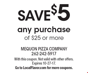 Save $5 any purchase of $25 or more. With this coupon. Not valid with other offers. Expires 10-27-17. Go to LocalFlavor.com for more coupons.