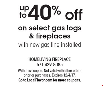 40% off on select gas logs & fireplaces with new gas line installed. With this coupon. Not valid with other offers or prior purchases. Expires 12/4/17.Go to LocalFlavor.com for more coupons.