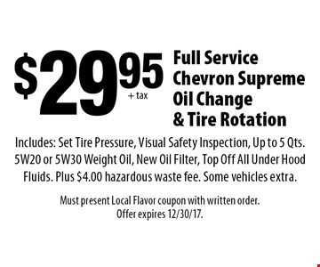 $29.95 + tax Full Service Chevron Supreme Oil Change & Tire Rotation. Includes: Set Tire Pressure, Visual Safety Inspection, Up to 5 Qts. 5W20 or 5W30 Weight Oil, New Oil Filter, Top Off All Under Hood Fluids. Plus $4.00 hazardous waste fee. Some vehicles extra. Must present Local Flavor coupon with written order. Offer expires 12/30/17.