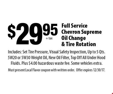 $29.95 + tax Full Service Chevron Supreme Oil Change & Tire Rotation Includes: Set Tire Pressure, Visual Safety Inspection, Up to 5 Qts. 5W20 or 5W30 Weight Oil, New Oil Filter, Top Off All Under Hood Fluids. Plus $4.00 hazardous waste fee. Some vehicles extra. Must present Local Flavor coupon with written order. Offer expires 12/30/17.