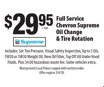 $29.95 + tax Full Service Chevron Supreme Oil Change & Tire Rotation. Includes: Set Tire Pressure, Visual Safety Inspection, Up to 5 Qts. 5W20 or 5W30 Weight Oil, New Oil Filter, Top Off All Under Hood Fluids. Plus $4.00 hazardous waste fee. Some vehicles extra. Must present Local Flavor coupon with written order. Offer expires 5/4/18.