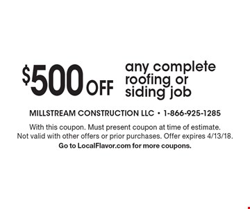 $500 off any complete roofing or siding job. With this coupon. Must present coupon at time of estimate. Not valid with other offers or prior purchases. Offer expires 4/13/18. Go to LocalFlavor.com for more coupons.