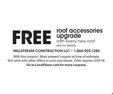 Free roof accessories upgrade with every new roof, ask for details. With this coupon. Must present coupon at time of estimate. Not valid with other offers or prior purchases. Offer expires 5/25/18. Go to LocalFlavor.com for more coupons.