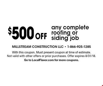 $500 off any complete roofing or siding job. With this coupon. Must present coupon at time of estimate. Not valid with other offers or prior purchases. Offer expires 8/31/18. Go to LocalFlavor.com for more coupons.