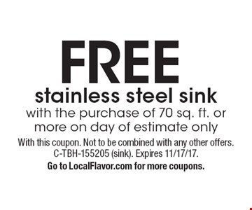 FREE stainless steel sink. With the purchase of 70 sq. ft. or more on day of estimate only. With this coupon. Not to be combined with any other offers. C-TBH-155205 (sink). Expires 11/17/17. Go to LocalFlavor.com for more coupons.