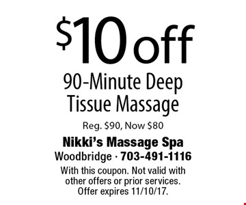 $10 off 90-Minute Deep Tissue Massage Reg. $90, Now $80. With this coupon. Not valid with other offers or prior services. Offer expires 11/10/17.