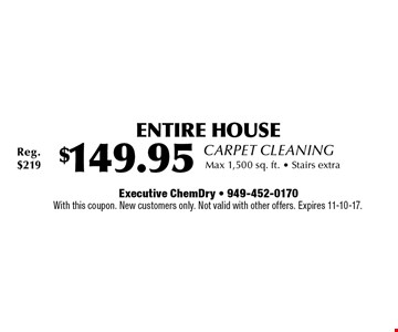 ENTIRE HOUSE Carpet Cleaning $149.95 Max 1,500 sq. ft.. Stairs extra. With this coupon. New customers only. Not valid with other offers. Expires 11-10-17.