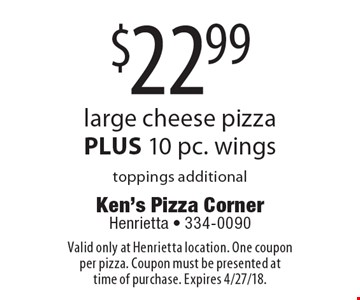 $22.99 large cheese pizza PLUS 10 pc. wings toppings additional. Valid only at Henrietta location. One coupon per pizza. Coupon must be presented at time of purchase. Expires 4/27/18.