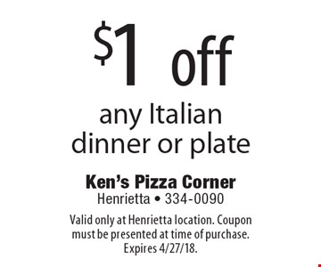 $1 off any Italian dinner or plate. Valid only at Henrietta location. Coupon must be presented at time of purchase. Expires 4/27/18.