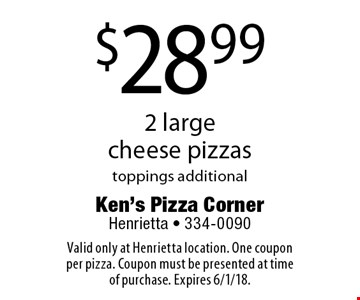 $28.99 for 2 large cheese pizzas toppings additional. Valid only at Henrietta location. One coupon per pizza. Coupon must be presented at time of purchase. Expires 6/1/18.
