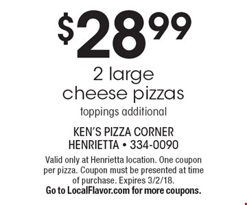 $28.99 2 large cheese pizzas - toppings additional. Valid only at Henrietta location. One coupon per pizza. Coupon must be presented at time of purchase. Expires 3/2/18. Go to LocalFlavor.com for more coupons.
