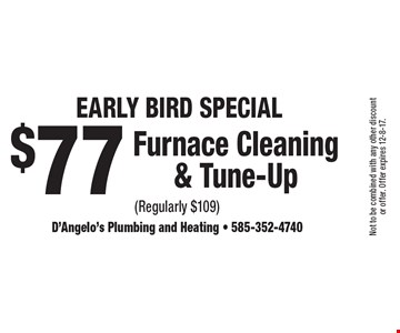 Early Bird Special $77 Furnace Cleaning & Tune-Up (Regularly $109). Not to be combined with any other discount or offer. Offer expires 12-8-17.