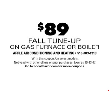 $89 fall tune-upon gas furnace or boiler. With this coupon. On select models. Not valid with other offers or prior purchases. Expires 10-13-17. Go to LocalFlavor.com for more coupons.