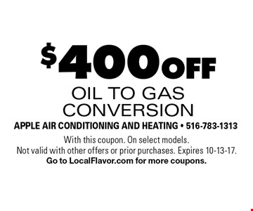 $400 off oil to gas conversion. With this coupon. On select models. Not valid with other offers or prior purchases. Expires 10-13-17. Go to LocalFlavor.com for more coupons.