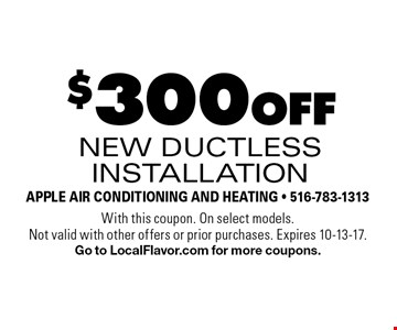 $300 off new ductless installation. With this coupon. On select models. Not valid with other offers or prior purchases. Expires 10-13-17. Go to LocalFlavor.com for more coupons.