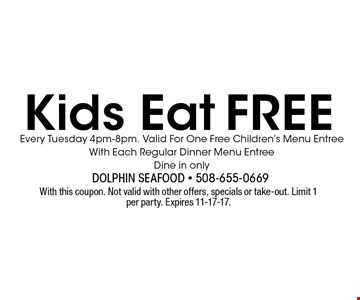 Free Kids Eat. Every Tuesday 4pm-8pm. Valid For One Free Children's Menu Entree With Each Regular Dinner Menu Entree. Dine in only. With this coupon. Not valid with other offers, specials or take-out. Limit 1 per party. Expires 11-17-17.