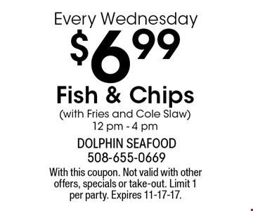 Every Wednesday - $6.99 Fish & Chips (with Fries and Cole Slaw) 12 pm - 4 pm. With this coupon. Not valid with other offers, specials or take-out. Limit 1 per party. Expires 11-17-17.