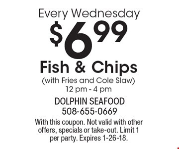 Every Wednesday $6.99 Fish & Chips (with Fries and Cole Slaw) 12 pm - 4 pm. With this coupon. Not valid with other offers, specials or take-out. Limit 1 per party. Expires 1-26-18.