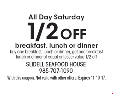 All Day Saturday 1/2 off breakfast, lunch or dinner. Buy one breakfast, lunch or dinner, get one breakfast lunch or dinner of equal or lesser value 1/2 off. With this coupon. Not valid with other offers. Expires 11-10-17.