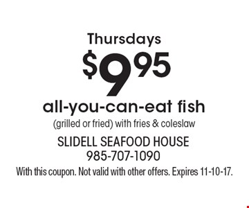Thursdays - $9.95 all-you-can-eat fish (grilled or fried) with fries & coleslaw. With this coupon. Not valid with other offers. Expires 11-10-17.
