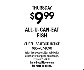 THURSDAY $9.99 ALL-U-CAN-EAT FISH. With this coupon. Not valid with other offers or prior purchases. Expires 2-23-18. Go to LocalFlavor.com for more coupons.