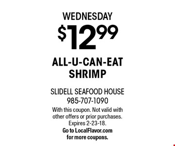WEDNESDAY $12.99 ALL-U-CAN-EAT SHRIMP. With this coupon. Not valid with other offers or prior purchases. Expires 2-23-18. Go to LocalFlavor.com for more coupons.