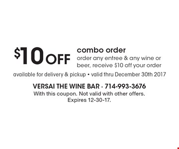 $10 off combo order any entree & any wine or beer, receive $10 off your order. Available for delivery & pickup. Valid thru December 30th 2017. With this coupon. Not valid with other offers. Expires 12-30-17.