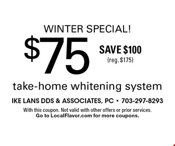 Winter Special! $75 take-home whitening system. Save $100 (reg. $175). With this coupon. Not valid with other offers or prior services. Go to LocalFlavor.com for more coupons.