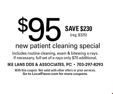 $95 new patient cleaning special. Includes routine cleaning, exam & bitewing x-rays. If necessary, full set of x-rays only $70 additional.Save $230 (reg. $325) . With this coupon. Not valid with other offers or prior services. Go to LocalFlavor.com for more coupons.