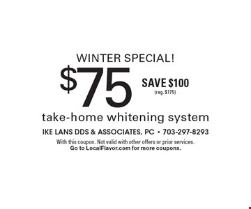 Winter Special! $75 take-home whitening system, Save $100 (reg. $175). With this coupon. Not valid with other offers or prior services. Go to LocalFlavor.com for more coupons.