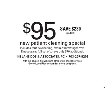 $95 new patient cleaning special. Includes routine cleaning, exam & bitewing x-rays. If necessary, full set of x-rays only $70 additional. Save $230 (reg. $325) . With this coupon. Not valid with other offers or prior services. Go to LocalFlavor.com for more coupons.