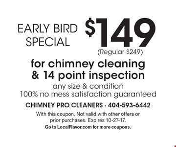 EARLY BIRD SPECIAL $149 for chimney cleaning & 14 point inspection any size & condition 100% no mess satisfaction guaranteed (Regular $249). With this coupon. Not valid with other offers or prior purchases. Expires 10-27-17. Go to LocalFlavor.com for more coupons.