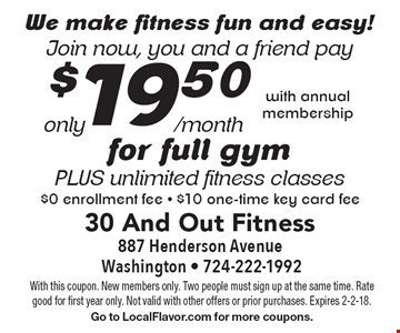 We make fitness fun and easy! Join now, you and a friend pay only $19.50/month for full gym plus unlimited fitness classes. $0 enrollment fee. $10 one-time key card fee with annual membership. With this coupon. New members only. Two people must sign up at the same time. Rate good for first year only. Not valid with other offers or prior purchases. Expires 2-2-18. Go to LocalFlavor.com for more coupons.