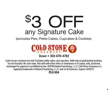 $3 OFF any Signature Cake (excludes Pies, Petite Cakes, Cupcakes & Cookies). Limit one per customer per visit. Excludes petite cakes, and cupcakes. Valid only at participating locations. Tax not included. No cash value. Not valid with other offers or fundraisers or if copied, sold, auctioned, exchanged for payment or prohibited by law. 2016 Kahala Franchising, L.L.C. Cold Stone Creamery is a registered trademark of Kahala Franchising, L.L.C. and /or its licensors. Expires 10/20/17. PLU #04
