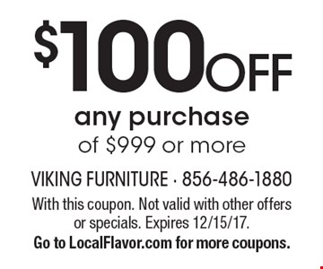 $100 OFF any purchase of $999 or more. With this coupon. Not valid with other offers or specials. Expires 12/15/17. Go to LocalFlavor.com for more coupons.
