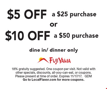 $10 OFF a $50 purchase OR $5 OFF a $25 purchase. Dine in/dinner only. 18% gratuity suggested. One coupon per visit. Not valid with other specials, discounts, all-you-can-eat, or coupons. Please present at time of order. Expires 11/17/17. GDM. Go to LocalFlavor.com for more coupons.