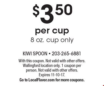 $3.50 per cup 8 oz. cup only. With this coupon. Not valid with other offers. Wallingford location only. 1 coupon per person. Not valid with other offers. Expires 11-10-17. Go to LocalFlavor.com for more coupons.