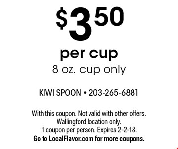 $3.50 per cup 8 oz. cup only. With this coupon. Not valid with other offers. Wallingford location only. 1 coupon per person. Expires 2-2-18.Go to LocalFlavor.com for more coupons.