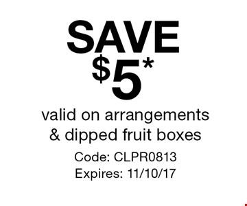 SAVE $5* valid on arrangements & dipped fruit boxes. Code: CLPR0813 Expires: 11/10/17