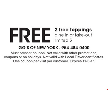 Free 2 free toppings. Dine in or take-out. Limited 5. Must present coupon. Not valid with other promotions, coupons or on holidays. Not valid with Local Flavor certificates. One coupon per visit per customer. Expires 11-3-17.