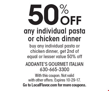 50% OFF any individual pasta or chicken dinner buy any individual pasta or chicken dinner, get 2nd of equal or lesser value 50% off. With this coupon. Not valid with other offers. Expires 10-29-17. Go to LocalFlavor.com for more coupons.