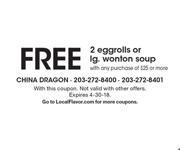 FREE 2 eggrolls or lg. wonton soup with any purchase of $25 or more. With this coupon. Not valid with other offers. Expires 4-30-18. Go to LocalFlavor.com for more coupons.