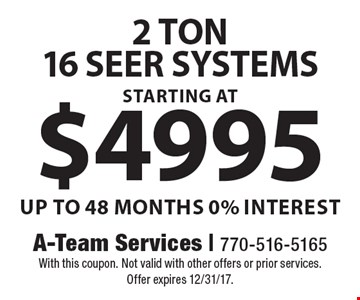 2 Ton 16 seer systems starting at $4995. Up to 48 Months 0% interest. With this coupon. Not valid with other offers or prior services. Offer expires 12/31/17.