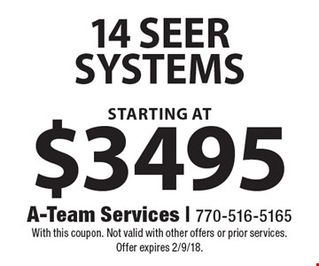 14 seer systems starting at $3495. With this coupon. Not valid with other offers or prior services. Offer expires 2/9/18.