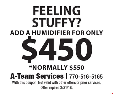 FEELING STUFFY? ADD A HUMIDIFIER FOR ONLY $450 *NORMALLY $550. With this coupon. Not valid with other offers or prior services. Offer expires 3/31/18.