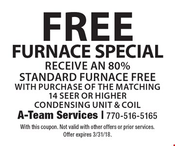 Free FURNACE SPECIAL Receive an 80% Standard furnace FREE with purchase of the matching14 Seer or Higher Condensing Unit & Coil. With this coupon. Not valid with other offers or prior services. Offer expires 3/31/18.