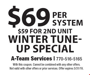 $69 per system $59 for 2nd unit Winter tune-up special. With this coupon. Cannot be combined with any other offers. Not valid with other offers or prior services. Offer expires 3/31/18.