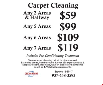 Carpet Cleaning - Any 2 Areas & Hallway $59. Any 5 Areas $99. Any 6 Areas $109. Any 7 Areas $119. Includes Pre-Conditioning Treatment. Steam carpet cleaning. Most furniture moved. Extended areas, combo rooms & over 250 sq ft count as 2. Steps are extra. Hallways, walk-in closets or bathrooms count as 1. Valid with coupon only. Expires 12-30-17. 937-458-3593.