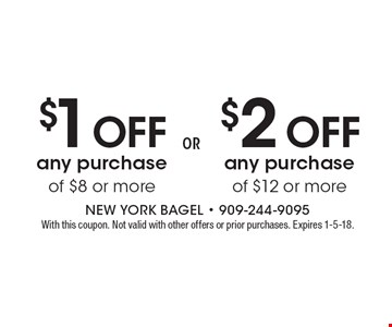 $1 OFF any purchase of $8 or more OR $2 OFF any purchase of $12 or more. With this coupon. Not valid with other offers or prior purchases. Expires 1-5-18.